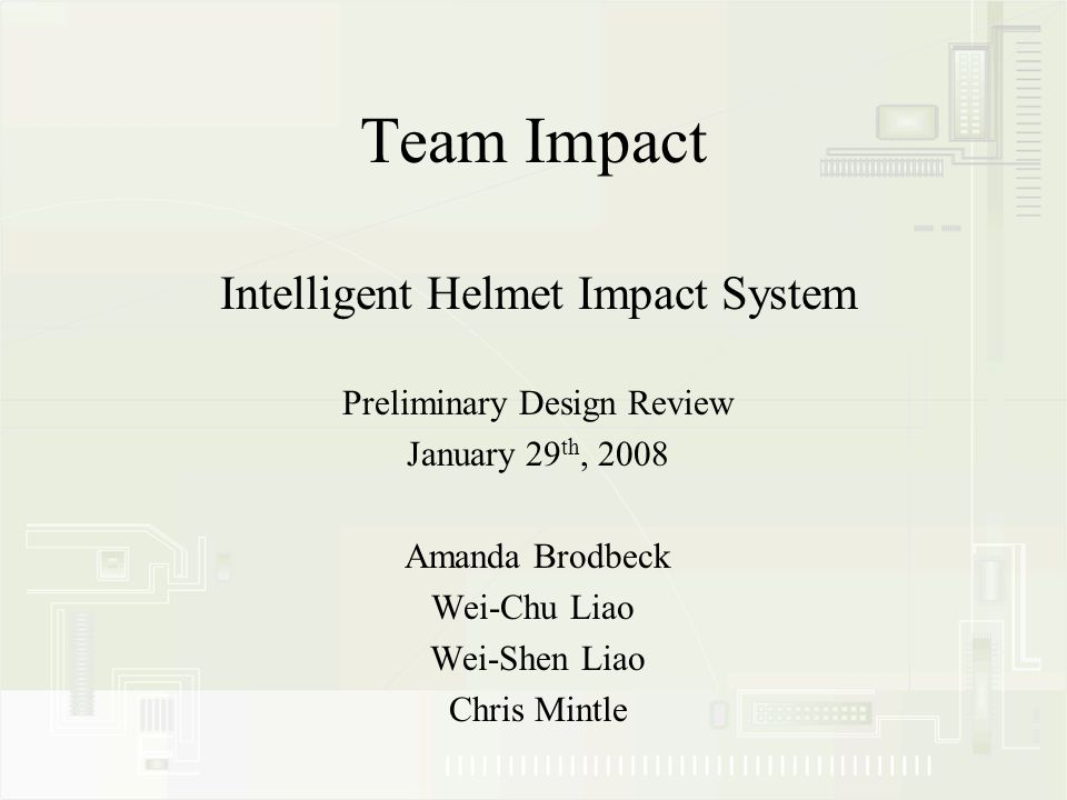 Team Impact Intelligent Helmet Impact System Preliminary Design Review January 29 th, 2008 Amanda Brodbeck Wei-Chu Liao Wei-Shen Liao Chris Mintle