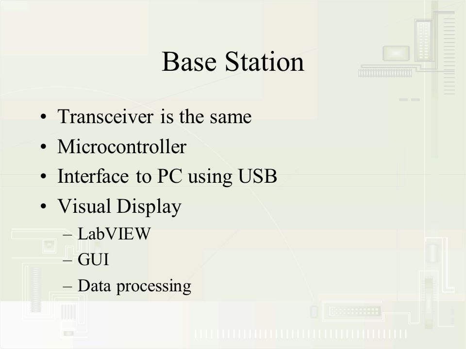 Base Station Transceiver is the same Microcontroller Interface to PC using USB Visual Display –LabVIEW –GUI –Data processing