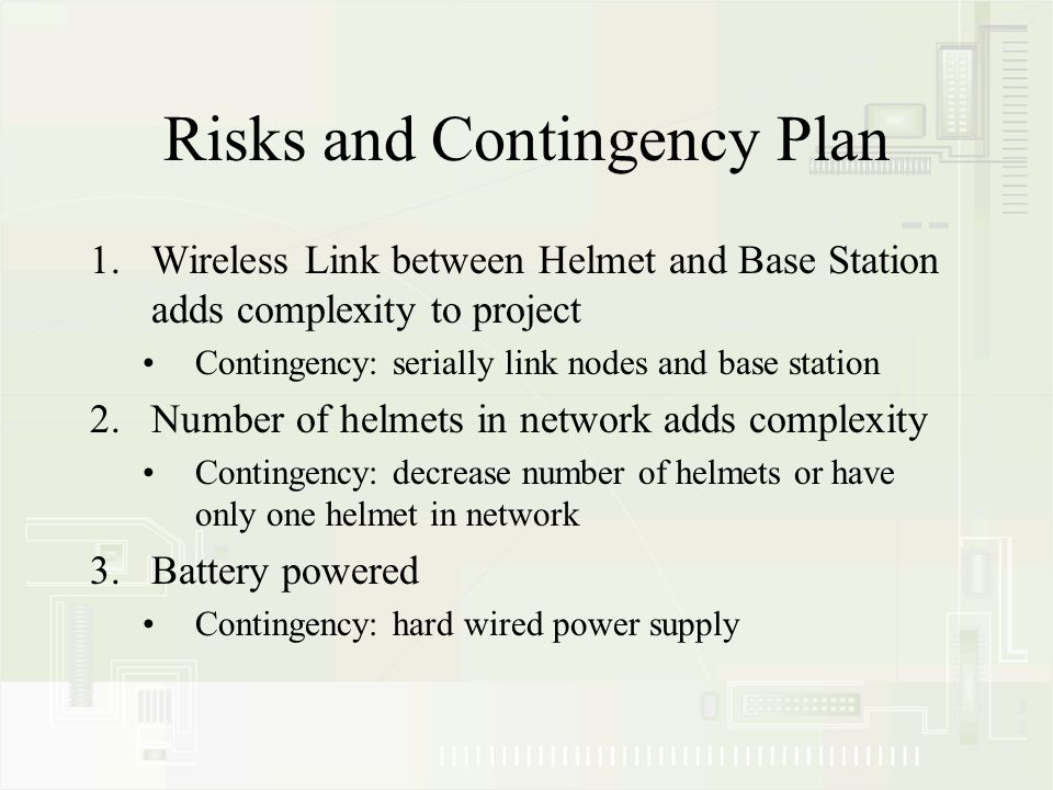 Risks and Contingency Plan 1.Wireless Link between Helmet and Base Station adds complexity to project Contingency: serially link nodes and base station 2.Number of helmets in network adds complexity Contingency: decrease number of helmets or have only one helmet in network 3.Battery powered Contingency: hard wired power supply