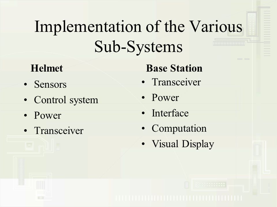 Implementation of the Various Sub-Systems Sensors Control system Power Transceiver HelmetBase Station Transceiver Power Interface Computation Visual Display