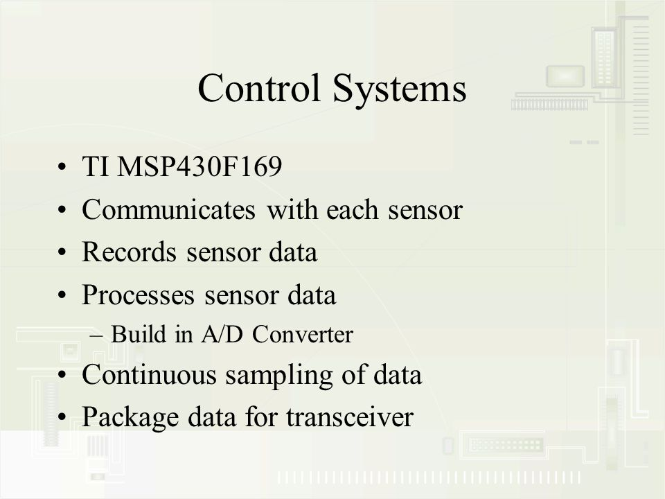 Control Systems TI MSP430F169 Communicates with each sensor Records sensor data Processes sensor data –Build in A/D Converter Continuous sampling of data Package data for transceiver