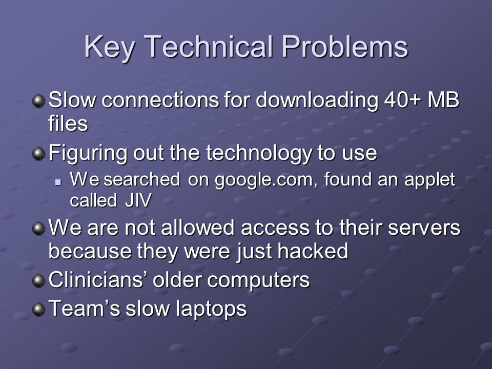 Key Technical Problems Slow connections for downloading 40+ MB files Figuring out the technology to use We searched on google.com, found an applet called JIV We searched on google.com, found an applet called JIV We are not allowed access to their servers because they were just hacked Clinicians' older computers Team's slow laptops