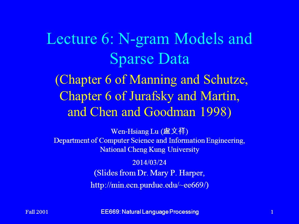 Fall 2001 EE669: Natural Language Processing 1 Lecture 6: N-gram Models and Sparse Data (Chapter 6 of Manning and Schutze, Chapter 6 of Jurafsky and Martin, and Chen and Goodman 1998) Wen-Hsiang Lu ( 盧文祥 ) Department of Computer Science and Information Engineering, National Cheng Kung University 2014/03/24 (Slides from Dr.