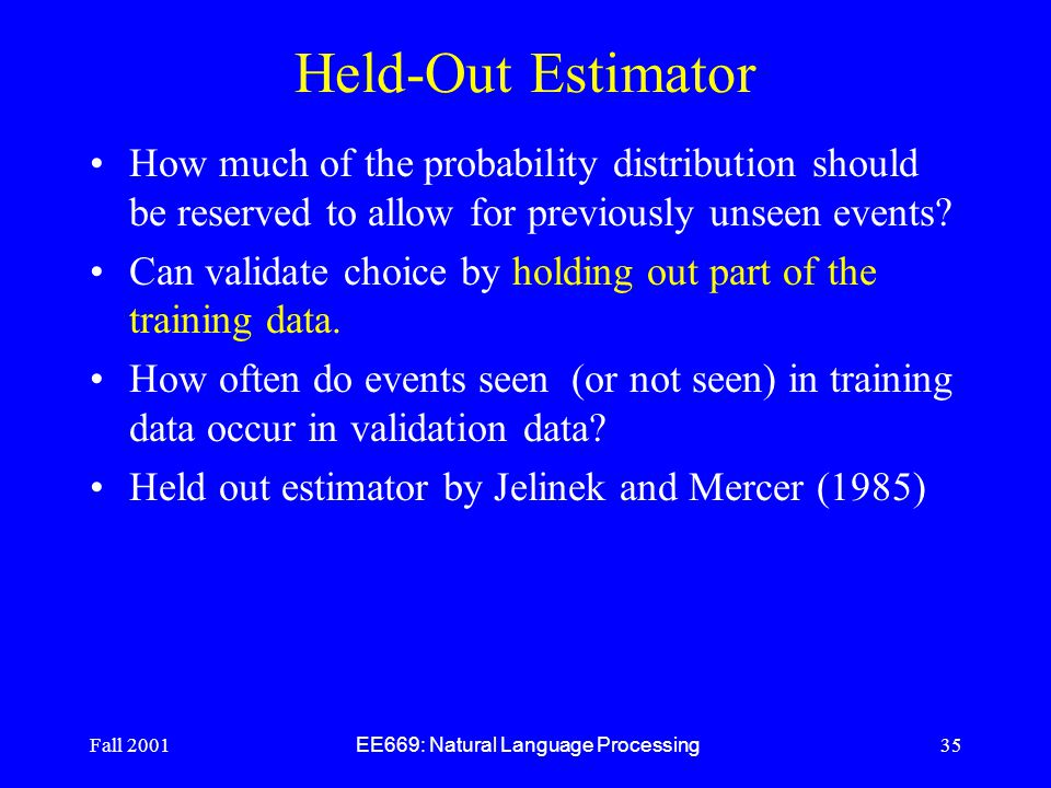 Fall 2001 EE669: Natural Language Processing 35 Held-Out Estimator How much of the probability distribution should be reserved to allow for previously unseen events.