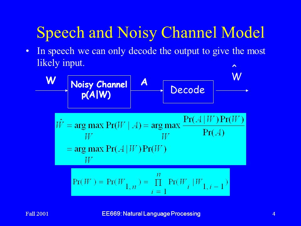 Fall 2001 EE669: Natural Language Processing 4 Speech and Noisy Channel Model In speech we can only decode the output to give the most likely input.