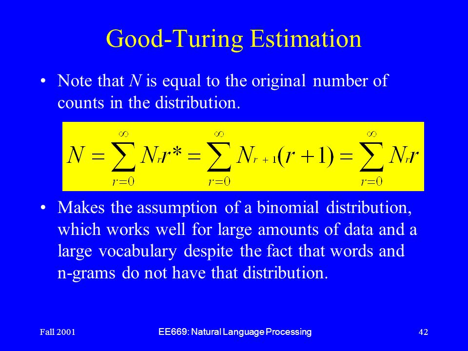 Fall 2001 EE669: Natural Language Processing 42 Good-Turing Estimation Note that N is equal to the original number of counts in the distribution.