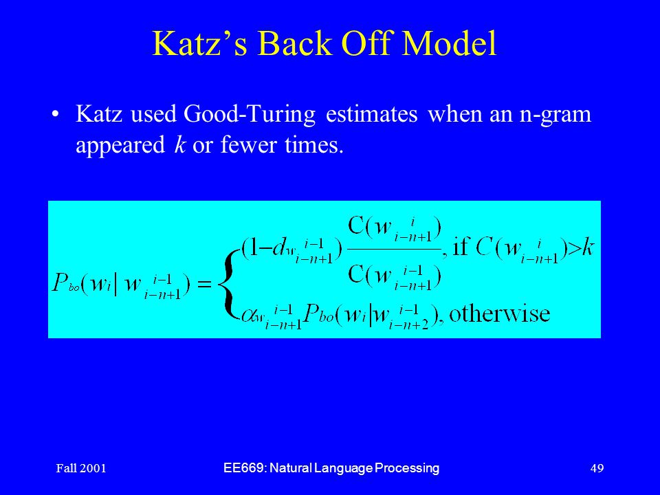 Fall 2001 EE669: Natural Language Processing 49 Katz's Back Off Model Katz used Good-Turing estimates when an n-gram appeared k or fewer times.
