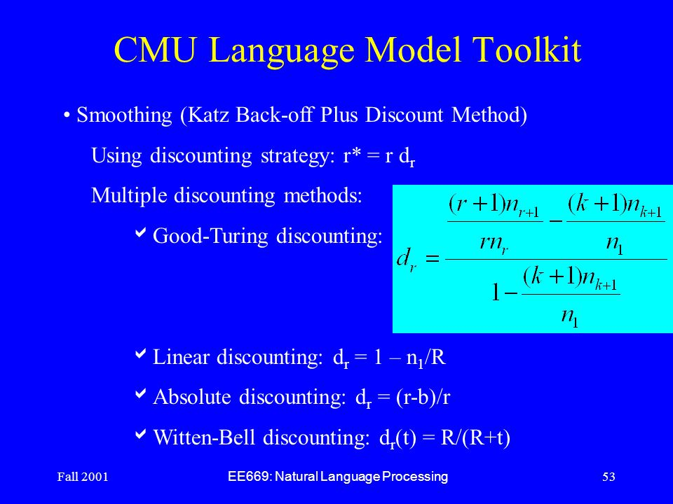 Fall 2001 EE669: Natural Language Processing 53 CMU Language Model Toolkit Smoothing (Katz Back-off Plus Discount Method) Using discounting strategy: r* = r d r Multiple discounting methods:  Good-Turing discounting:  Linear discounting: d r = 1 – n 1 /R  Absolute discounting: d r = (r-b)/r  Witten-Bell discounting: d r (t) = R/(R+t)
