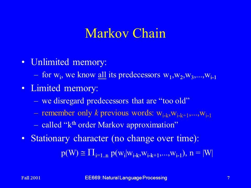 Fall 2001 EE669: Natural Language Processing 7 Markov Chain Unlimited memory: –for w i, we know all its predecessors w 1,w 2,w 3,...,w i-1 Limited memory: –we disregard predecessors that are too old –remember only k previous words: w i-k,w i-k+1,...,w i-1 –called k th order Markov approximation Stationary character (no change over time): p(W)   i=1..n p(w i |w i-k,w i-k+1,...,w i-1 ), n = |W|