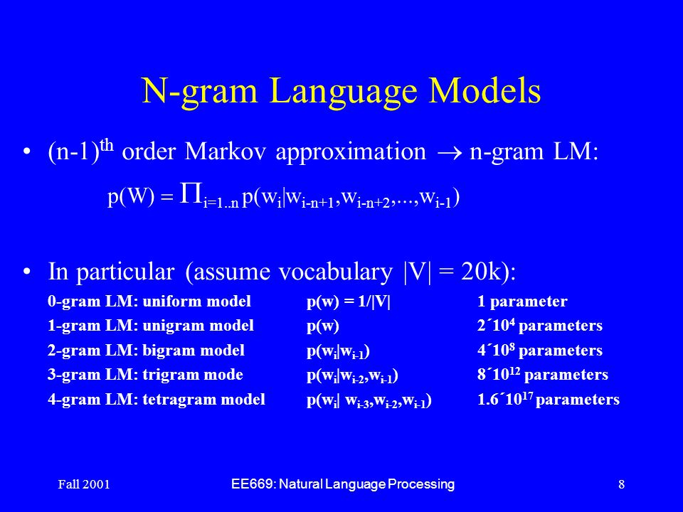 Fall 2001 EE669: Natural Language Processing 8 N-gram Language Models (n-1) th order Markov approximation  n-gram LM: p(W)   i=1..n p(w i |w i-n+1,w i-n+2,...,w i-1 ) In particular (assume vocabulary |V| = 20k): 0-gram LM: uniform model p(w) = 1/|V| 1 parameter 1-gram LM: unigram model p(w)2  10 4 parameters 2-gram LM: bigram model p(w i |w i-1 ) 4  10 8 parameters 3-gram LM: trigram modep(w i |w i-2,w i-1 ) 8  10 12 parameters 4-gram LM: tetragram modelp(w i | w i-3,w i-2,w i-1 )1.6  10 17 parameters