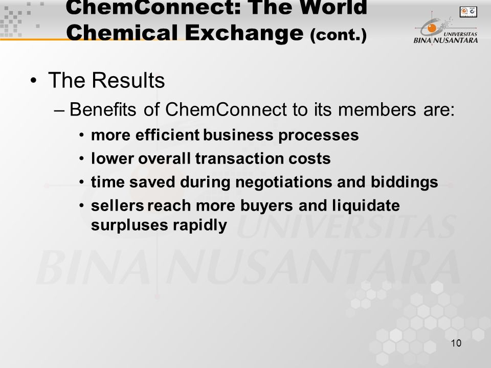 10 ChemConnect: The World Chemical Exchange (cont.) The Results –Benefits of ChemConnect to its members are: more efficient business processes lower overall transaction costs time saved during negotiations and biddings sellers reach more buyers and liquidate surpluses rapidly