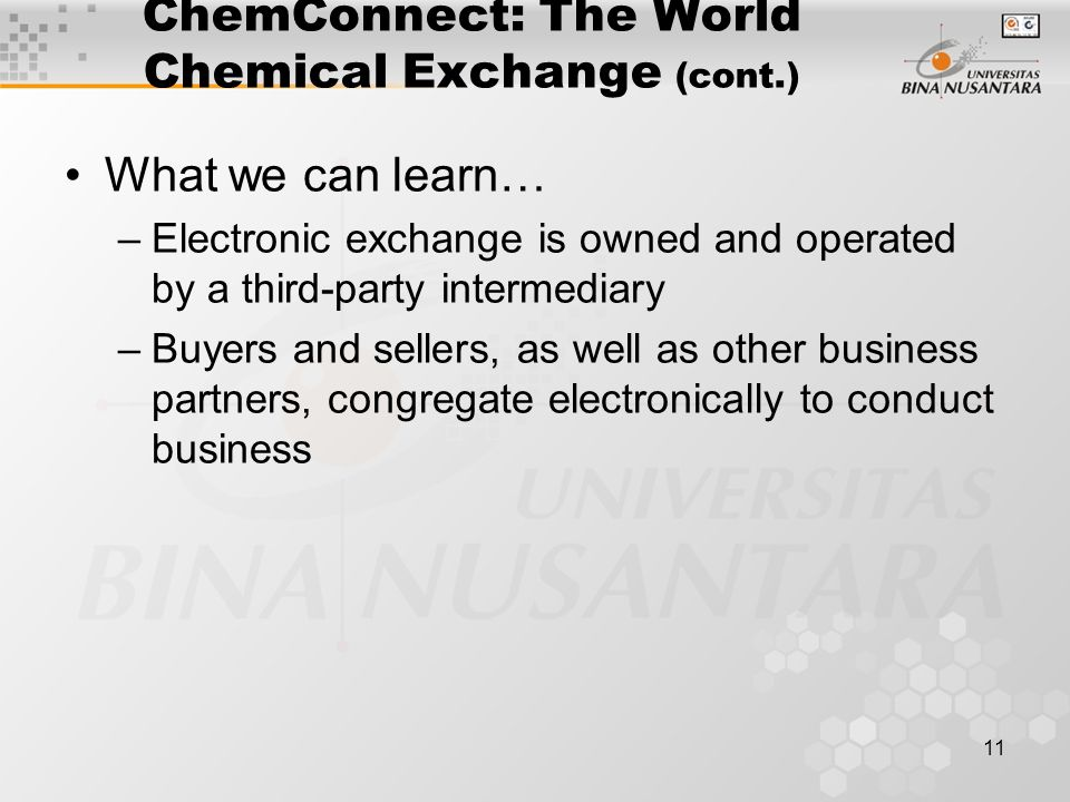 11 ChemConnect: The World Chemical Exchange (cont.) What we can learn… –Electronic exchange is owned and operated by a third-party intermediary –Buyers and sellers, as well as other business partners, congregate electronically to conduct business