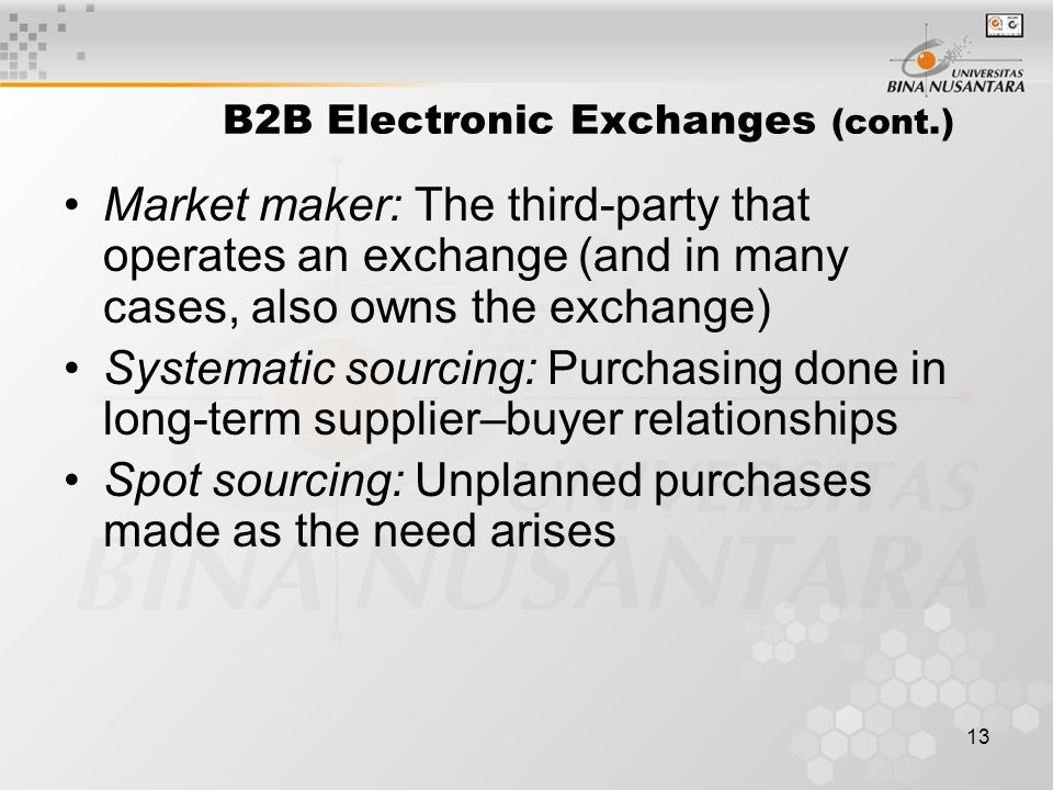13 B2B Electronic Exchanges (cont.) Market maker: The third-party that operates an exchange (and in many cases, also owns the exchange) Systematic sourcing: Purchasing done in long-term supplier–buyer relationships Spot sourcing: Unplanned purchases made as the need arises