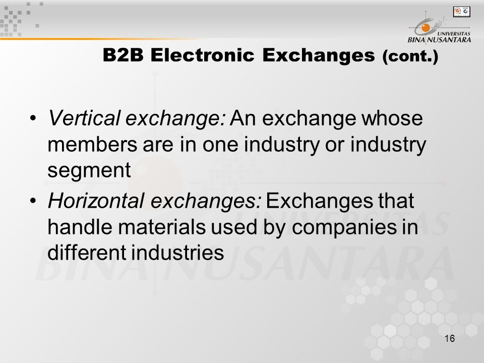 16 B2B Electronic Exchanges (cont.) Vertical exchange: An exchange whose members are in one industry or industry segment Horizontal exchanges: Exchanges that handle materials used by companies in different industries