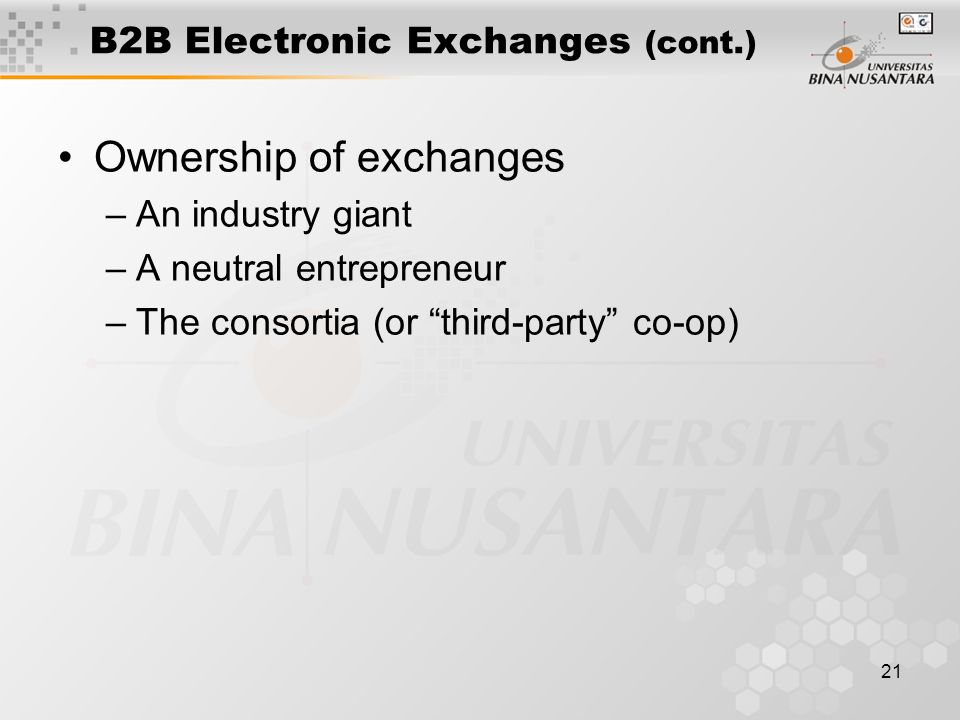 21 B2B Electronic Exchanges (cont.) Ownership of exchanges –An industry giant –A neutral entrepreneur –The consortia (or third-party co-op)