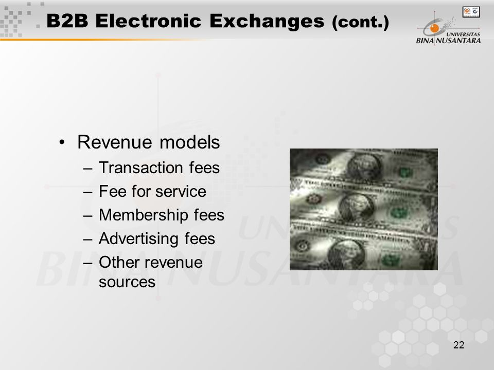 22 B2B Electronic Exchanges (cont.) Revenue models –Transaction fees –Fee for service –Membership fees –Advertising fees –Other revenue sources