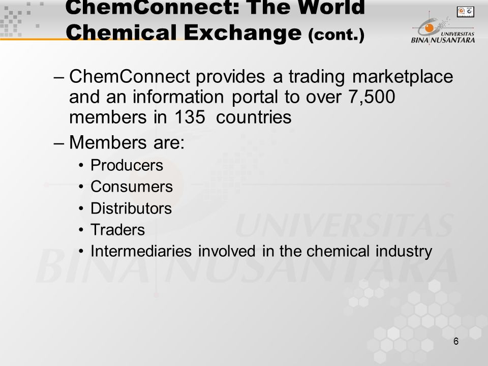 6 ChemConnect: The World Chemical Exchange (cont.) –ChemConnect provides a trading marketplace and an information portal to over 7,500 members in 135 countries –Members are: Producers Consumers Distributors Traders Intermediaries involved in the chemical industry