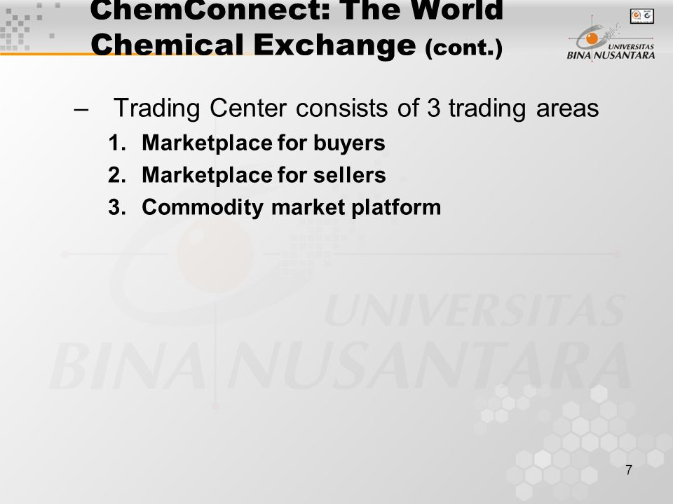 7 ChemConnect: The World Chemical Exchange (cont.) –Trading Center consists of 3 trading areas 1.Marketplace for buyers 2.Marketplace for sellers 3.Commodity market platform