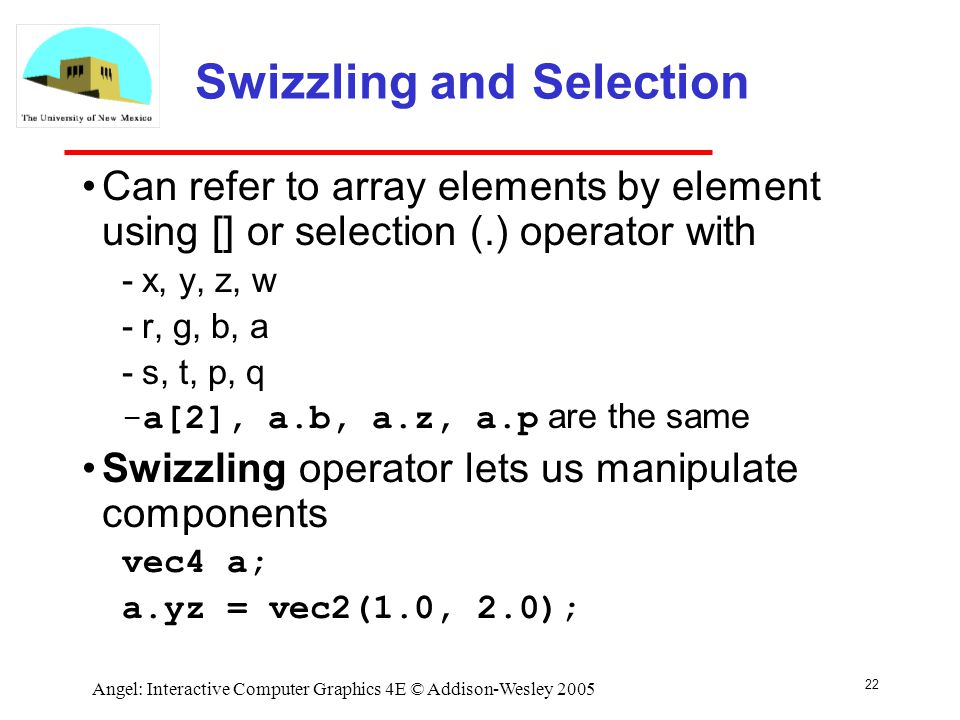 22 Angel: Interactive Computer Graphics 4E © Addison-Wesley 2005 Swizzling and Selection Can refer to array elements by element using [] or selection (.) operator with ­x, y, z, w ­r, g, b, a ­s, t, p, q ­a[2], a.b, a.z, a.p are the same Swizzling operator lets us manipulate components vec4 a; a.yz = vec2(1.0, 2.0);