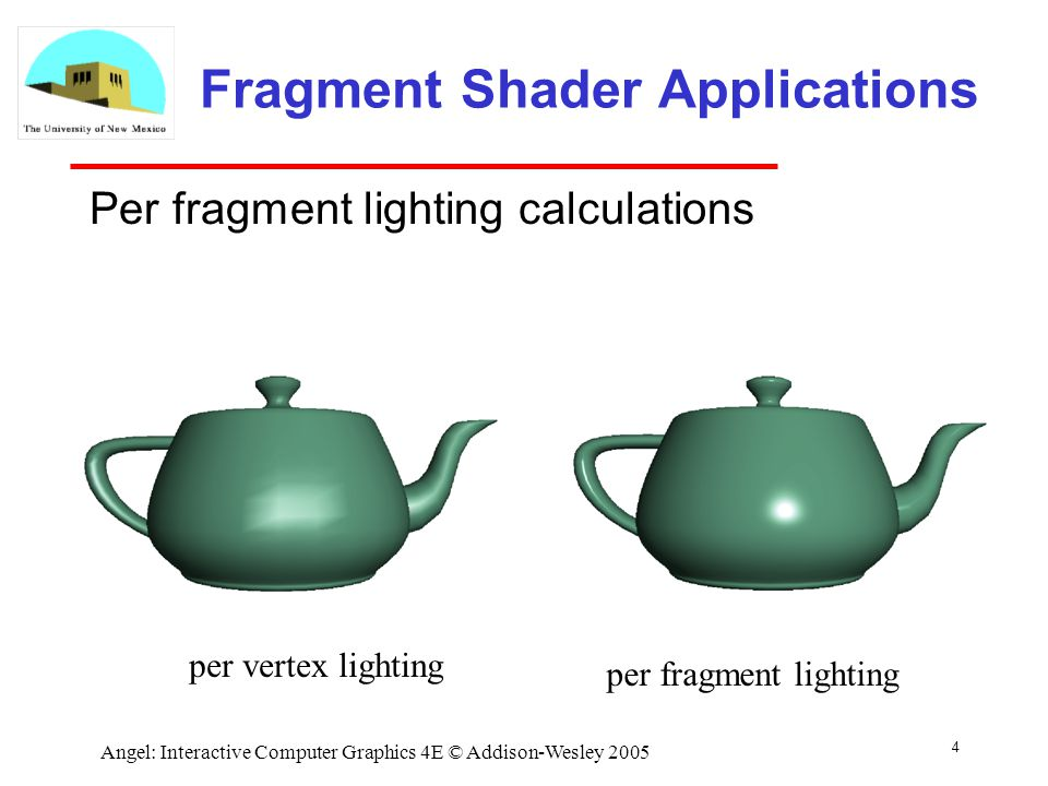 4 Angel: Interactive Computer Graphics 4E © Addison-Wesley 2005 Fragment Shader Applications Per fragment lighting calculations per vertex lighting per fragment lighting