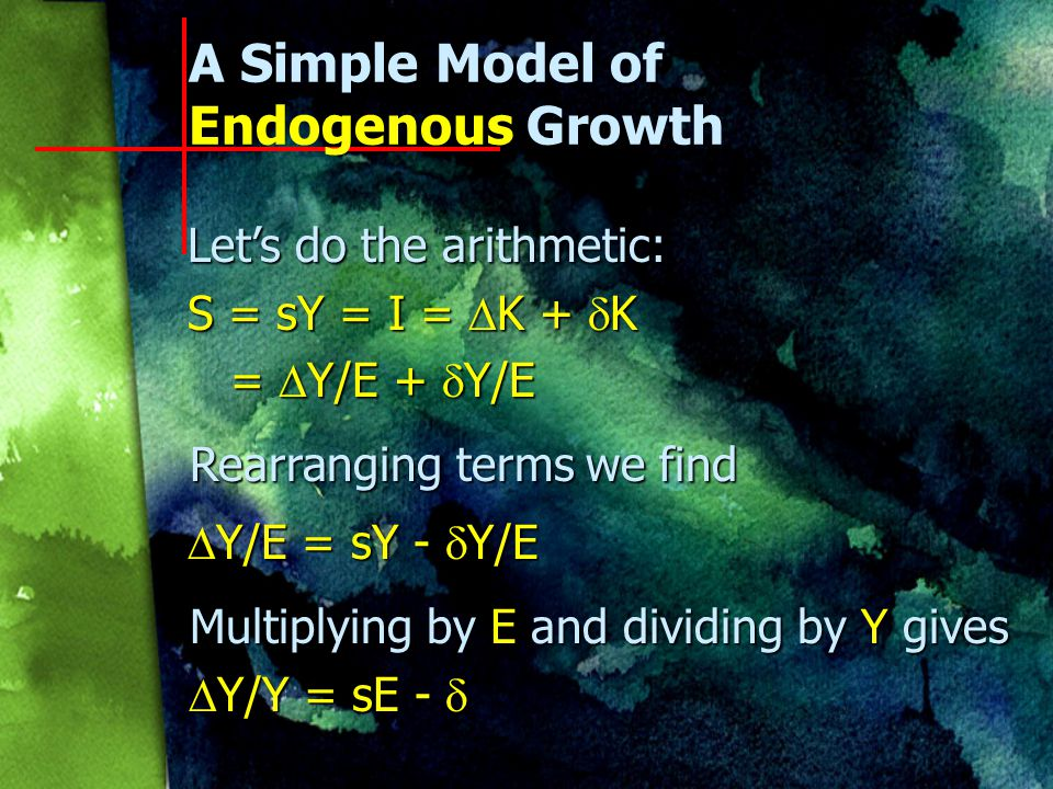 A Simple Model of Endogenous Growth Four building blocks n S = I Saving equals investment in equilibrium Saving equals investment in equilibrium n S = sY Saving is proportional to income Saving is proportional to income n I =  K +  K Investment involves addition to capital stock Investment involves addition to capital stock n Y = EK Output depends on quality and quantity of capital Output depends on quality and quantity of capital
