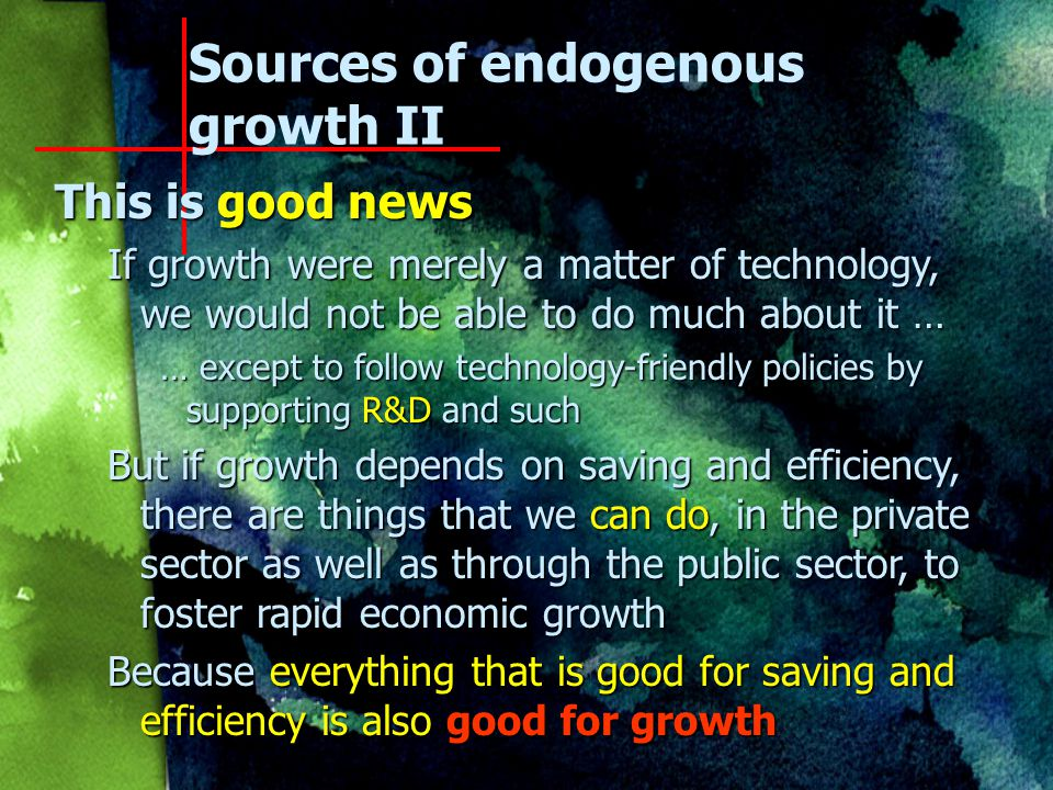 Sources of endogenous growth II Sources of increased efficiency Sources of increased efficiency 1.Liberalization of prices and trade increases efficiency, which is good for growth 2.Stabilization reduces the inefficiency associated with inflation, which is good for growth 3.Privatization reduces the inefficiency associated with state-owned enterprises, which … 4.Education makes the labor force more efficient 5.Technological progress also enhances efficiency The possibilities are virtually endless!