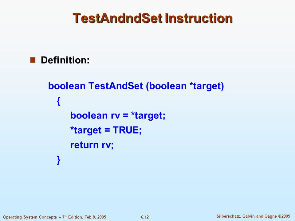 6.12 Silberschatz, Galvin and Gagne ©2005 Operating System Concepts – 7 th Edition, Feb 8, 2005 TestAndndSet Instruction Definition: boolean TestAndSet (boolean *target) { boolean rv = *target; *target = TRUE; return rv; }