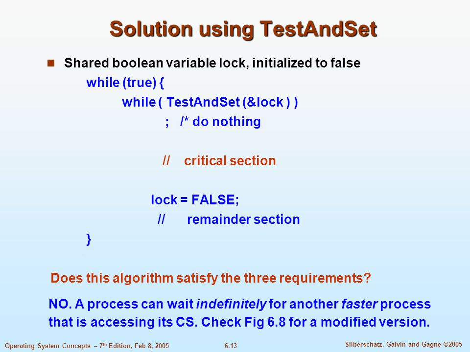 6.13 Silberschatz, Galvin and Gagne ©2005 Operating System Concepts – 7 th Edition, Feb 8, 2005 Solution using TestAndSet Shared boolean variable lock, initialized to false while (true) { while ( TestAndSet (&lock ) ) ; /* do nothing // critical section lock = FALSE; // remainder section } Does this algorithm satisfy the three requirements.