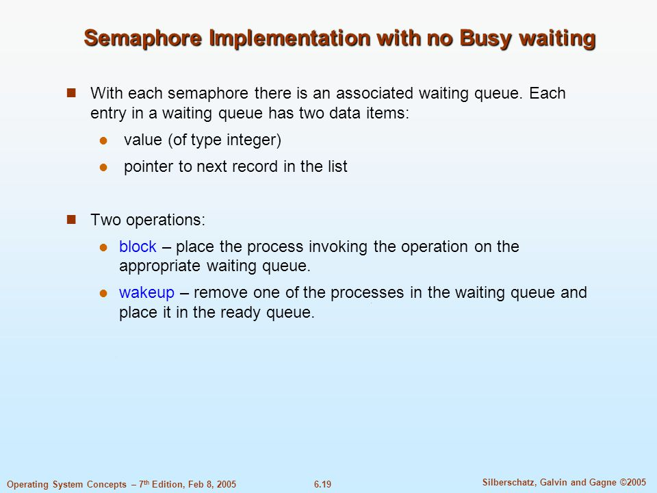 6.19 Silberschatz, Galvin and Gagne ©2005 Operating System Concepts – 7 th Edition, Feb 8, 2005 Semaphore Implementation with no Busy waiting With each semaphore there is an associated waiting queue.