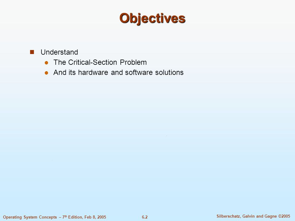 6.2 Silberschatz, Galvin and Gagne ©2005 Operating System Concepts – 7 th Edition, Feb 8, 2005 Objectives Understand The Critical-Section Problem And its hardware and software solutions