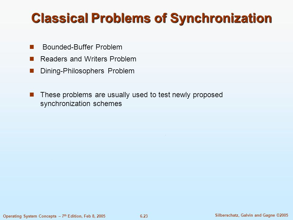 6.23 Silberschatz, Galvin and Gagne ©2005 Operating System Concepts – 7 th Edition, Feb 8, 2005 Classical Problems of Synchronization Bounded-Buffer Problem Readers and Writers Problem Dining-Philosophers Problem These problems are usually used to test newly proposed synchronization schemes