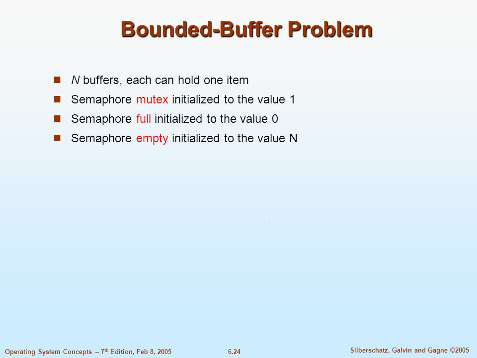 6.24 Silberschatz, Galvin and Gagne ©2005 Operating System Concepts – 7 th Edition, Feb 8, 2005 Bounded-Buffer Problem N buffers, each can hold one item Semaphore mutex initialized to the value 1 Semaphore full initialized to the value 0 Semaphore empty initialized to the value N