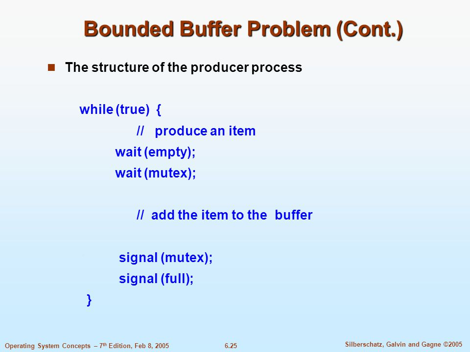 6.25 Silberschatz, Galvin and Gagne ©2005 Operating System Concepts – 7 th Edition, Feb 8, 2005 Bounded Buffer Problem (Cont.) The structure of the producer process while (true) { // produce an item wait (empty); wait (mutex); // add the item to the buffer signal (mutex); signal (full); }