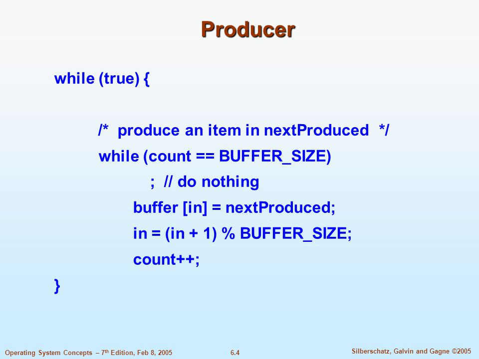 6.4 Silberschatz, Galvin and Gagne ©2005 Operating System Concepts – 7 th Edition, Feb 8, 2005 Producer while (true) { /* produce an item in nextProduced */ while (count == BUFFER_SIZE) ; // do nothing buffer [in] = nextProduced; in = (in + 1) % BUFFER_SIZE; count++; }