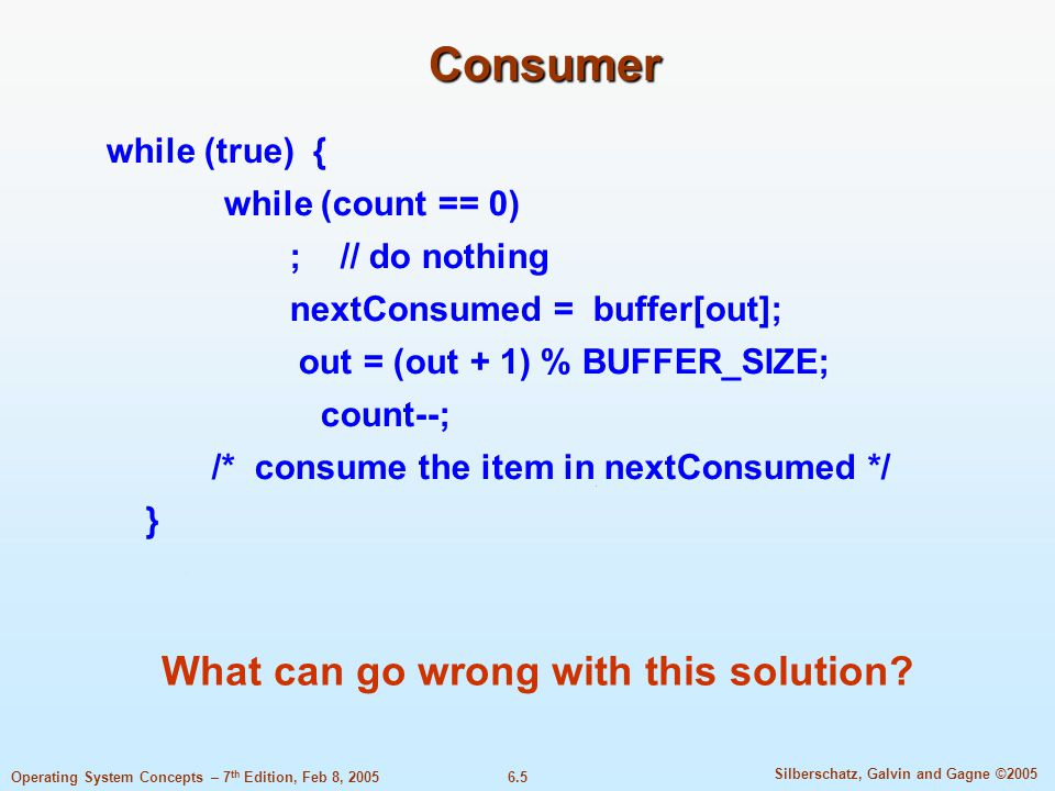 6.5 Silberschatz, Galvin and Gagne ©2005 Operating System Concepts – 7 th Edition, Feb 8, 2005 Consumer while (true) { while (count == 0) ; // do nothing nextConsumed = buffer[out]; out = (out + 1) % BUFFER_SIZE; count--; /* consume the item in nextConsumed */ } What can go wrong with this solution