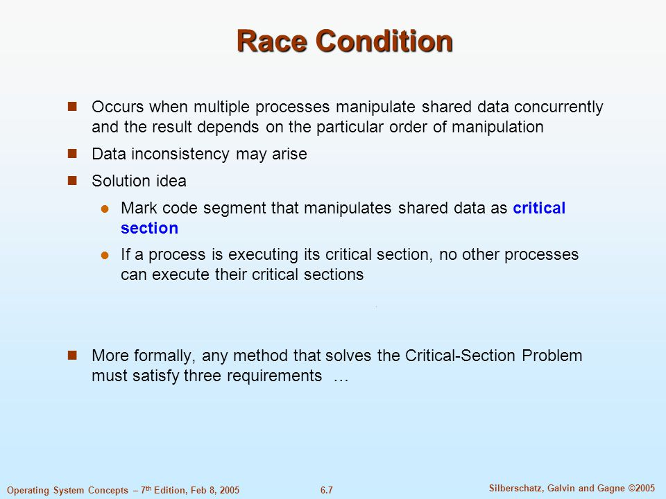 6.7 Silberschatz, Galvin and Gagne ©2005 Operating System Concepts – 7 th Edition, Feb 8, 2005 Race Condition Occurs when multiple processes manipulate shared data concurrently and the result depends on the particular order of manipulation Data inconsistency may arise Solution idea Mark code segment that manipulates shared data as critical section If a process is executing its critical section, no other processes can execute their critical sections More formally, any method that solves the Critical-Section Problem must satisfy three requirements …