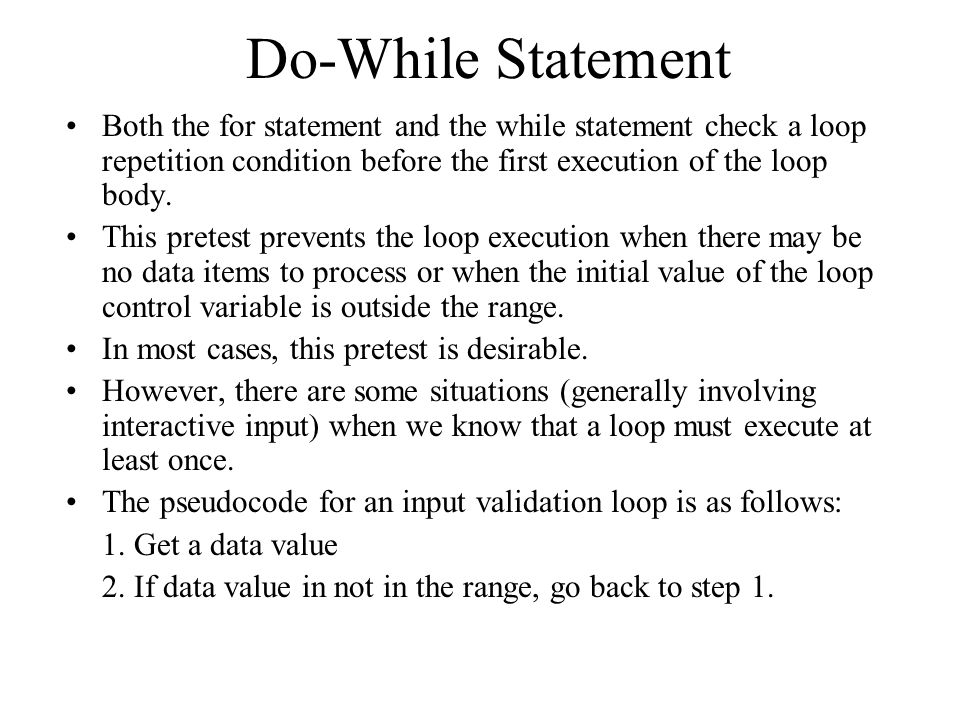 Do-While Statement Both the for statement and the while statement check a loop repetition condition before the first execution of the loop body.