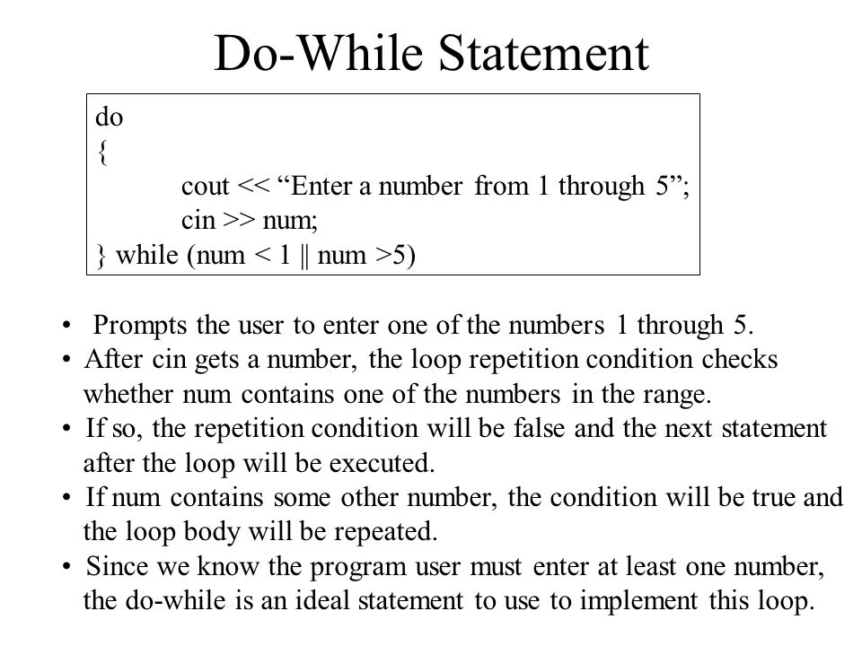 Do-While Statement do { cout << Enter a number from 1 through 5 ; cin >> num; } while (num 5) Prompts the user to enter one of the numbers 1 through 5.