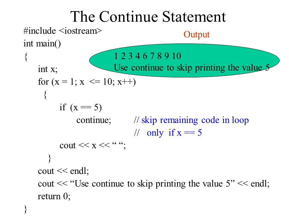 The Continue Statement #include int main() { int x; for (x = 1; x <= 10; x++) { if (x == 5) continue; // skip remaining code in loop // only if x == 5 cout << x << ; } cout << endl; cout << Use continue to skip printing the value 5 << endl; return 0; } Use continue to skip printing the value 5 Output