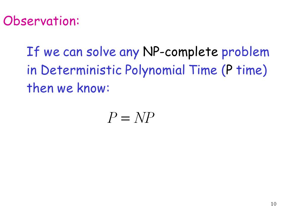 10 Observation: If we can solve any NP-complete problem in Deterministic Polynomial Time (P time) then we know: