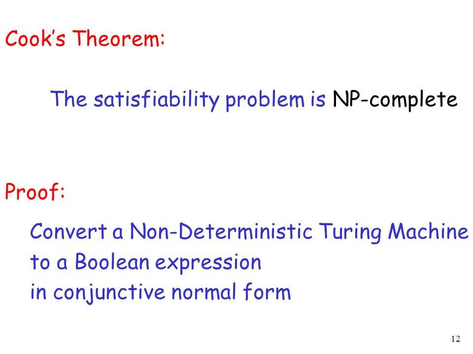 12 Cook's Theorem: The satisfiability problem is NP-complete Proof: Convert a Non-Deterministic Turing Machine to a Boolean expression in conjunctive normal form