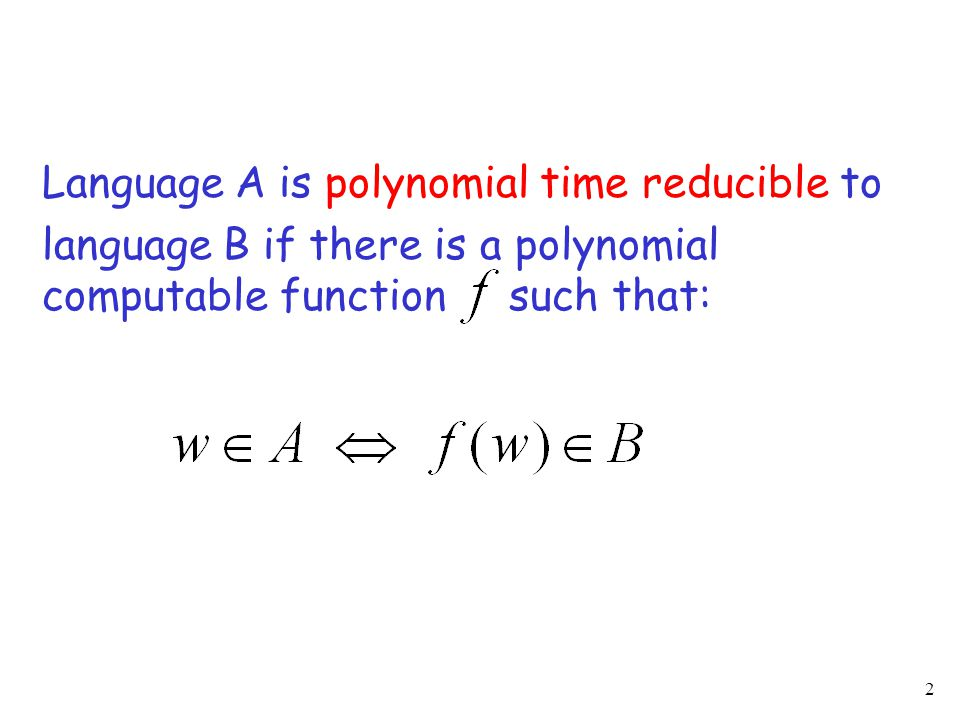2 Language A is polynomial time reducible to language B if there is a polynomial computable function such that: