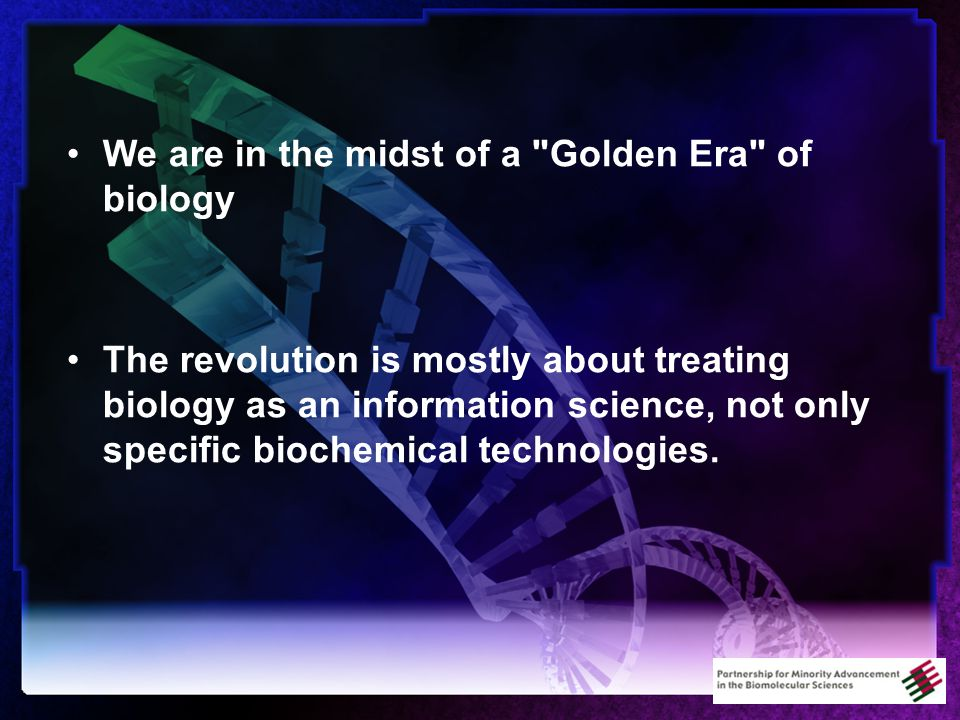 We are in the midst of a Golden Era of biology The revolution is mostly about treating biology as an information science, not only specific biochemical technologies.