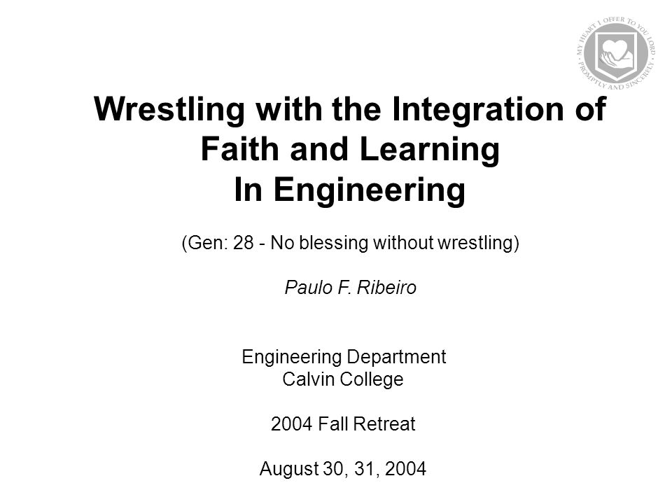 Wrestling with the Integration of Faith and Learning In Engineering (Gen: 28 - No blessing without wrestling) Paulo F.