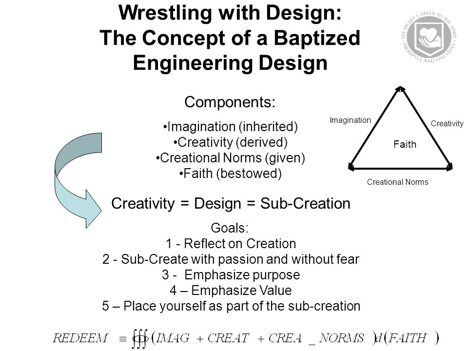 Wrestling with Design: The Concept of a Baptized Engineering Design Components: Imagination (inherited) Creativity (derived) Creational Norms (given) Faith (bestowed) Creativity = Design = Sub-Creation Goals: 1 - Reflect on Creation 2 - Sub-Create with passion and without fear 3 - Emphasize purpose 4 – Emphasize Value 5 – Place yourself as part of the sub-creation Creational Norms Imagination Creativity Faith
