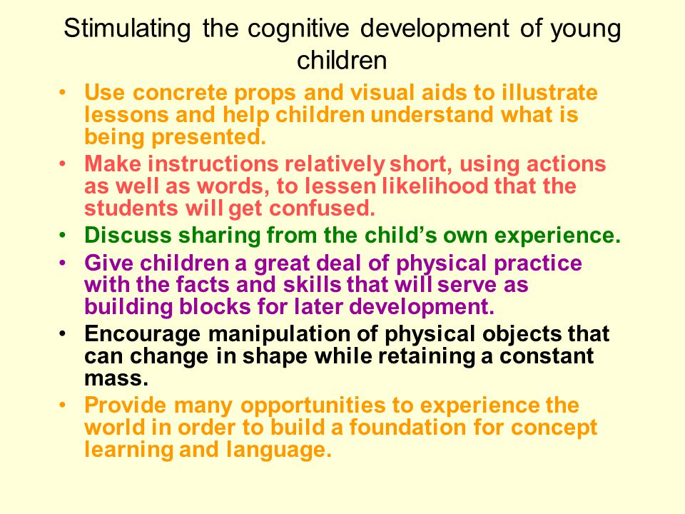 Stimulating the cognitive development of young children Use concrete props and visual aids to illustrate lessons and help children understand what is being presented.