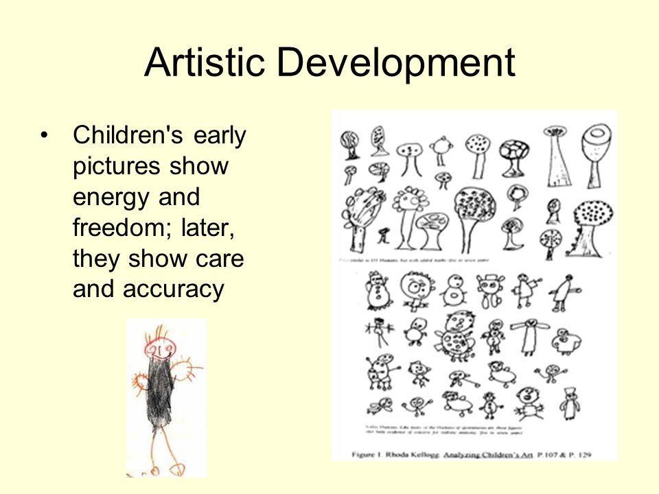 Artistic Development Children s early pictures show energy and freedom; later, they show care and accuracy