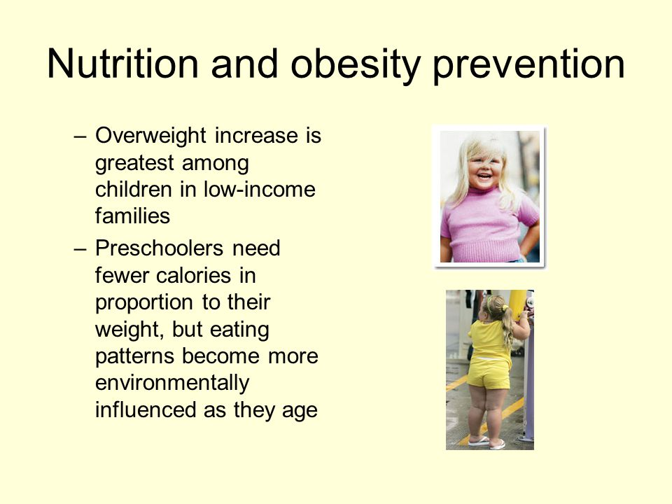 Nutrition and obesity prevention – Overweight increase is greatest among children in low-income families – Preschoolers need fewer calories in proportion to their weight, but eating patterns become more environmentally influenced as they age