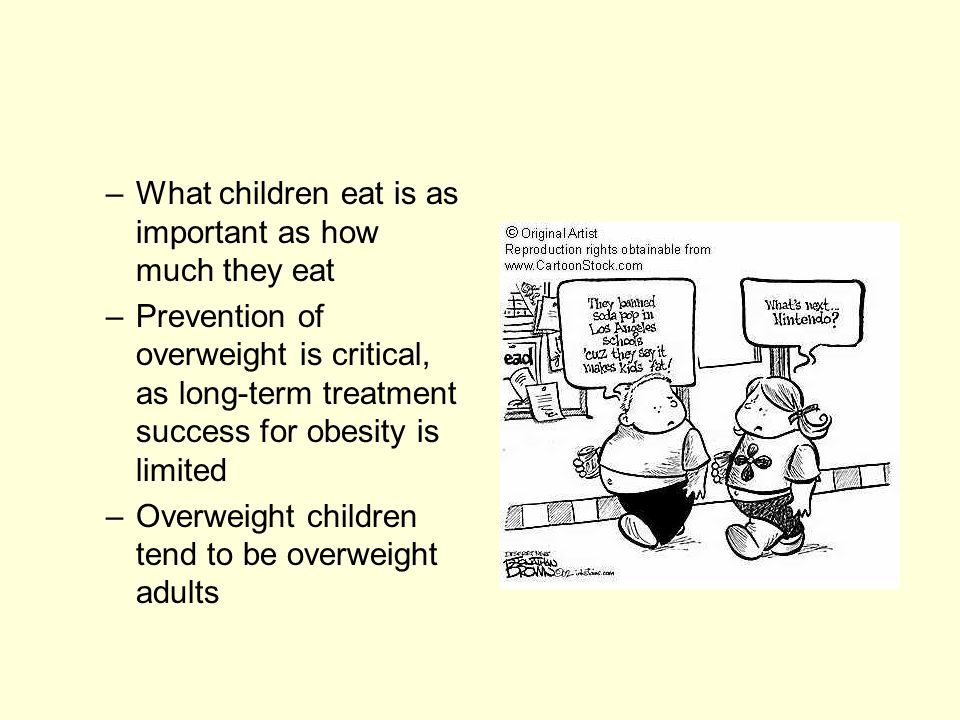 – What children eat is as important as how much they eat – Prevention of overweight is critical, as long-term treatment success for obesity is limited – Overweight children tend to be overweight adults