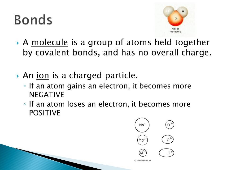  A molecule is a group of atoms held together by covalent bonds, and has no overall charge.